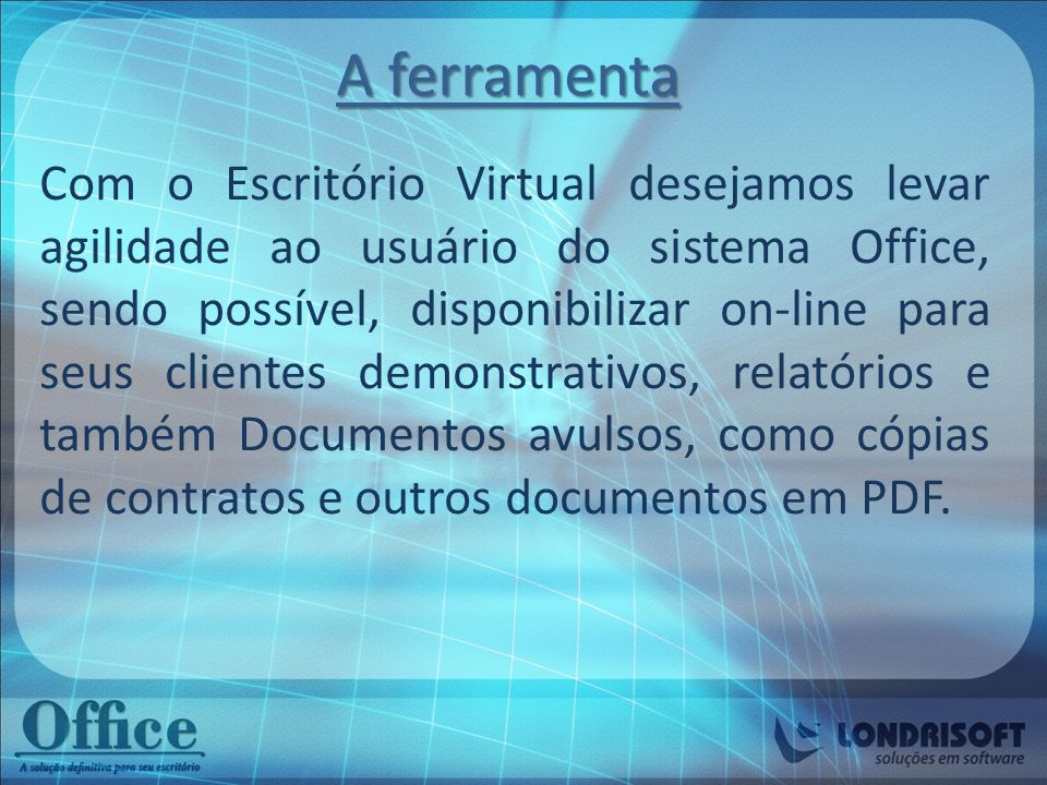 A ferramenta Com o Escritório Virtual desejamos levar agilidade ao usuário do sistema Office, sendo possível, disponibilizar on-line para seus cliente