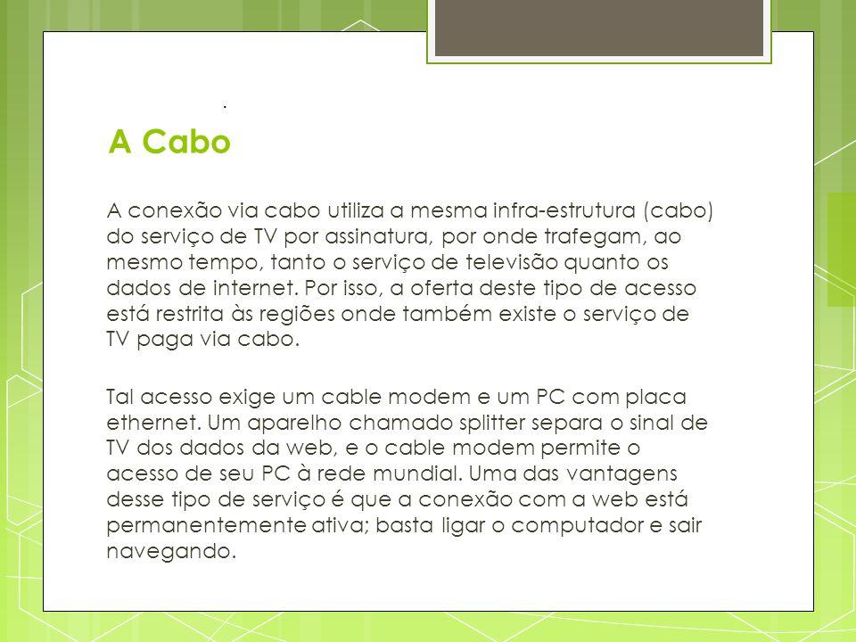 A Cabo A conexão via cabo utiliza a mesma infra-estrutura (cabo) do serviço de TV por assinatura, por onde trafegam, ao mesmo tempo, tanto o serviço d