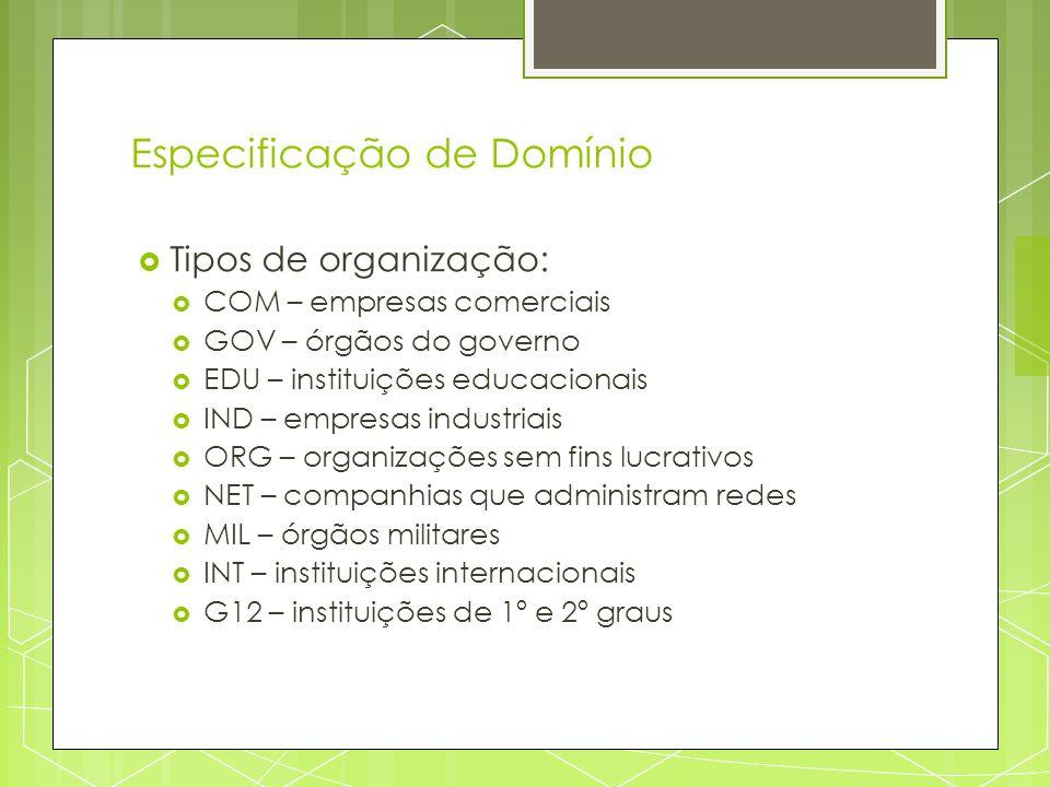 Especificação de Domínio Tipos de organização: COM – empresas comerciais GOV – órgãos do governo EDU – instituições educacionais IND – empresas indust