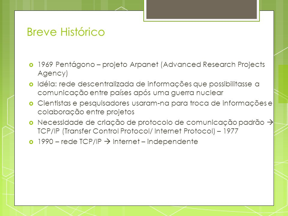 Breve Histórico 1969 Pentágono – projeto Arpanet (Advanced Research Projects Agency) Idéia: rede descentralizada de informações que possibilitasse a c