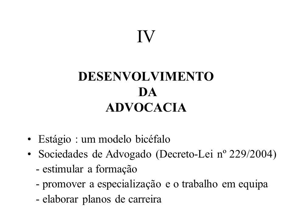 IV DESENVOLVIMENTO DA ADVOCACIA Estágio : um modelo bicéfalo Sociedades de Advogado (Decreto-Lei nº 229/2004) - estimular a formação - promover a especialização e o trabalho em equipa - elaborar planos de carreira