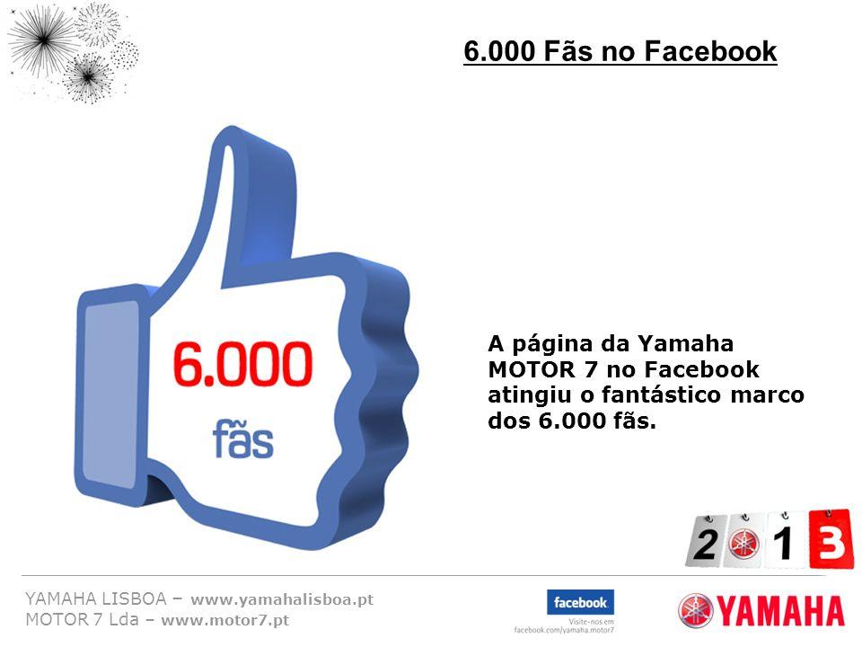 YAMAHA LISBOA – www.yamahalisboa.pt MOTOR 7 Lda – www.motor7.pt 6.000 Fãs no Facebook A página da Yamaha MOTOR 7 no Facebook atingiu o fantástico marc