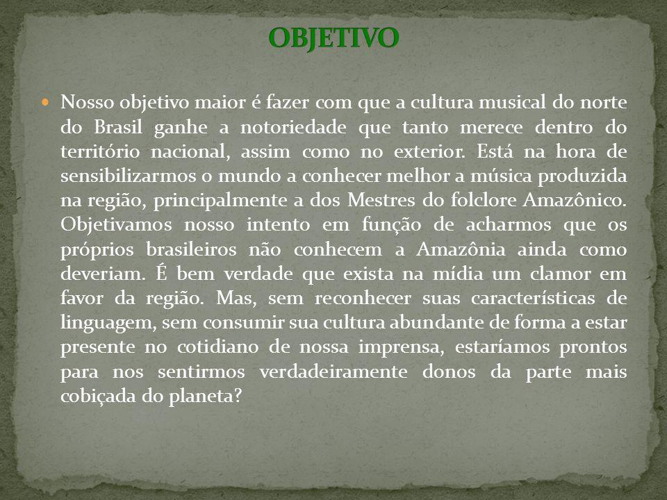 Nosso objetivo maior é fazer com que a cultura musical do norte do Brasil ganhe a notoriedade que tanto merece dentro do território nacional, assim como no exterior.