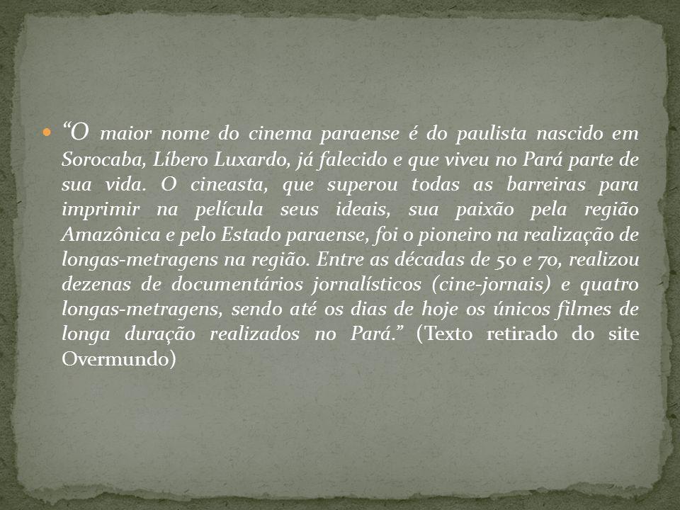 O maior nome do cinema paraense é do paulista nascido em Sorocaba, Líbero Luxardo, já falecido e que viveu no Pará parte de sua vida.