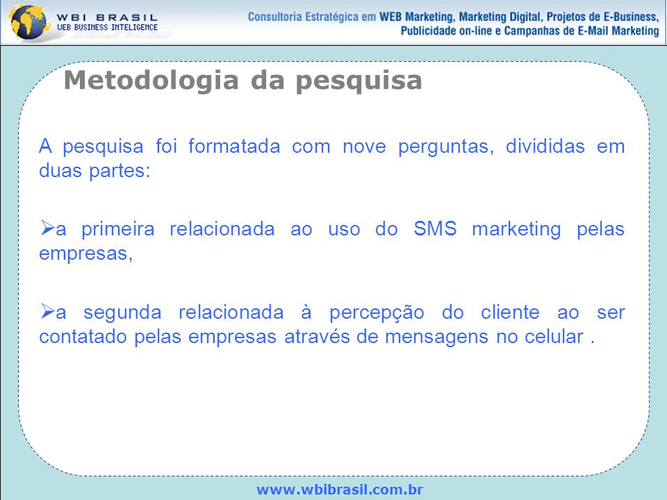 www.wbibrasil.com.br A pesquisa foi formatada com nove perguntas, divididas em duas partes: a primeira relacionada ao uso do SMS marketing pelas empre