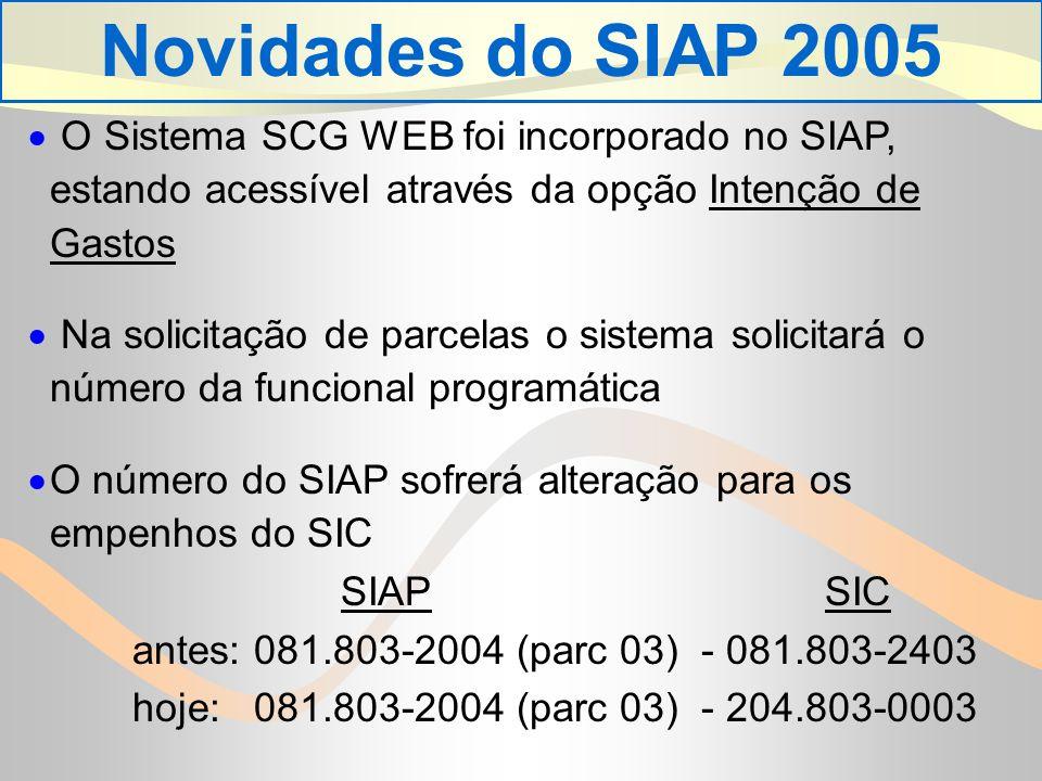 Novidades do SIAP 2005 O Sistema SCG WEB foi incorporado no SIAP, estando acessível através da opção Intenção de Gastos Na solicitação de parcelas o sistema solicitará o número da funcional programática O número do SIAP sofrerá alteração para os empenhos do SIC SIAP SIC antes: 081.803-2004 (parc 03) - 081.803-2403 hoje: 081.803-2004 (parc 03) - 204.803-0003