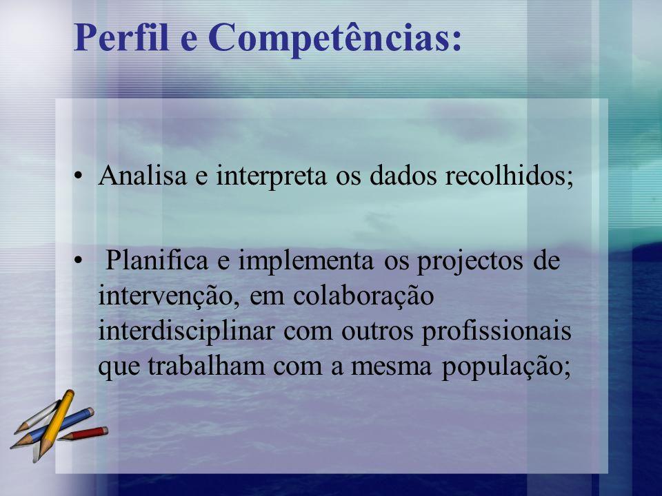 Perfil e Competências: Analisa e interpreta os dados recolhidos; Planifica e implementa os projectos de intervenção, em colaboração interdisciplinar c