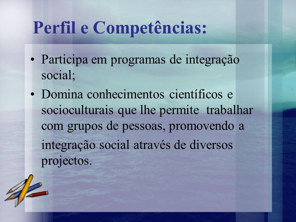 Perfil e Competências: Participa em programas de integração social; Domina conhecimentos científicos e socioculturais que lhe permite trabalhar com gr