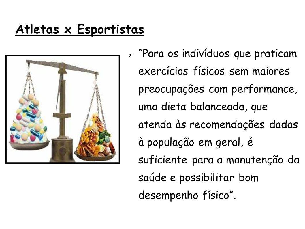 Atletas x Esportistas Para os indivíduos que praticam exercícios físicos sem maiores preocupações com performance, uma dieta balanceada, que atenda às