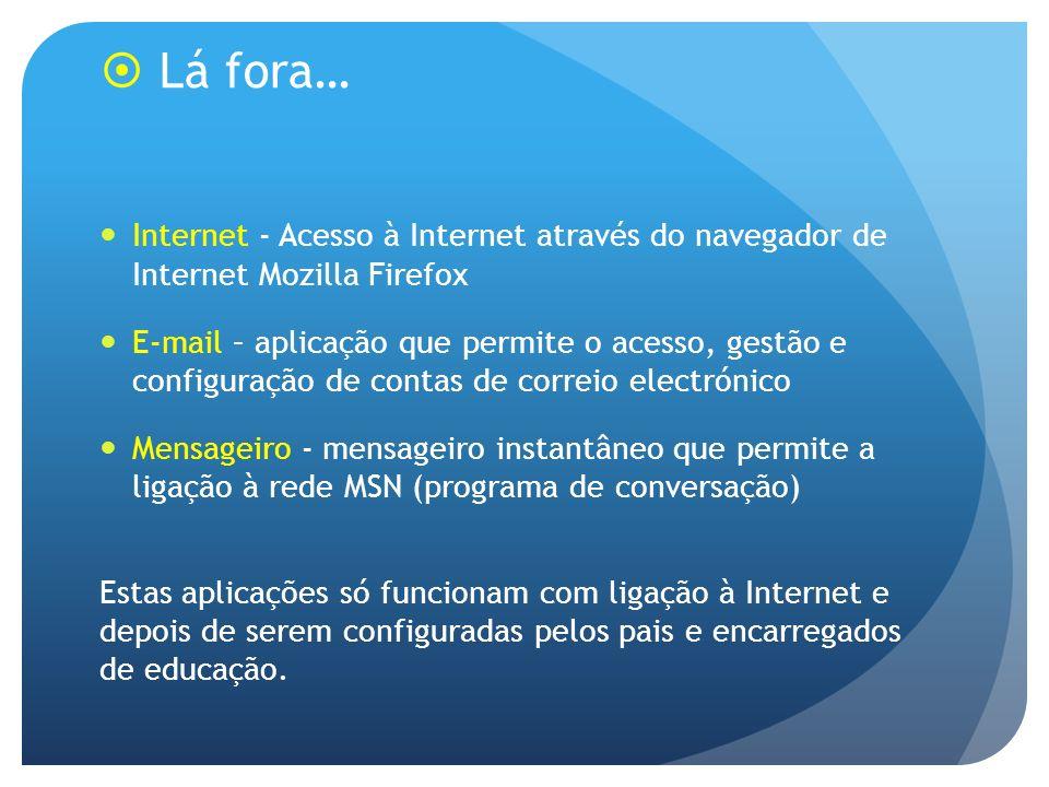 Lá fora… Internet - Acesso à Internet através do navegador de Internet Mozilla Firefox E-mail – aplicação que permite o acesso, gestão e configuração de contas de correio electrónico Mensageiro - mensageiro instantâneo que permite a ligação à rede MSN (programa de conversação) Estas aplicações só funcionam com ligação à Internet e depois de serem configuradas pelos pais e encarregados de educação.