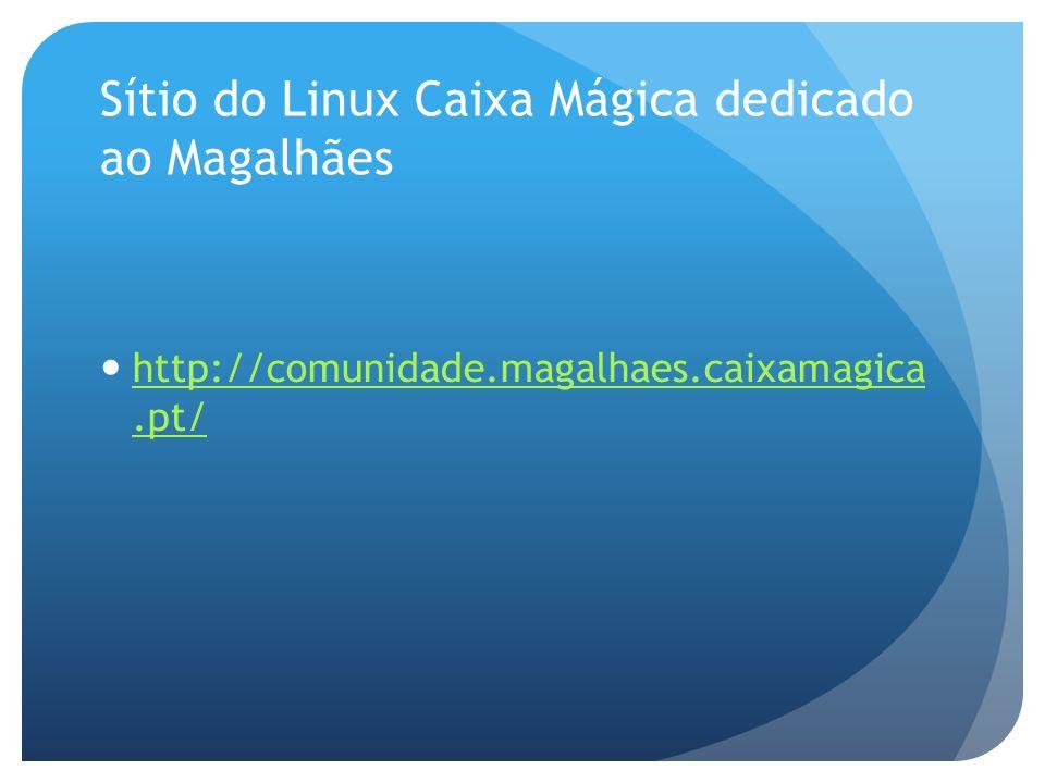 Sítio do Linux Caixa Mágica dedicado ao Magalhães http://comunidade.magalhaes.caixamagica.pt/ http://comunidade.magalhaes.caixamagica.pt/