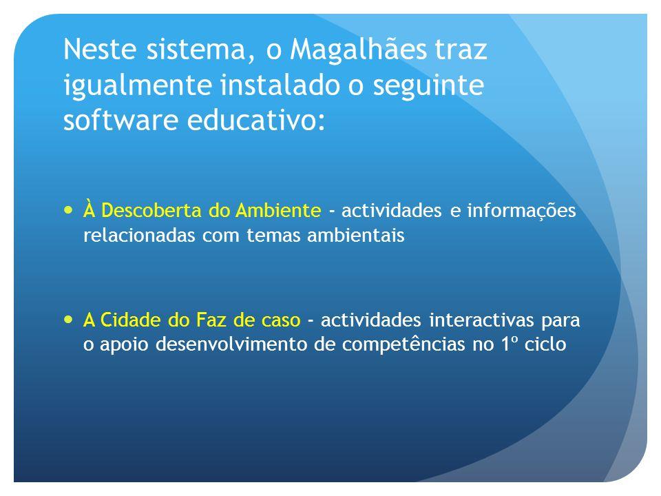 Neste sistema, o Magalhães traz igualmente instalado o seguinte software educativo: À Descoberta do Ambiente - actividades e informações relacionadas com temas ambientais A Cidade do Faz de caso - actividades interactivas para o apoio desenvolvimento de competências no 1º ciclo