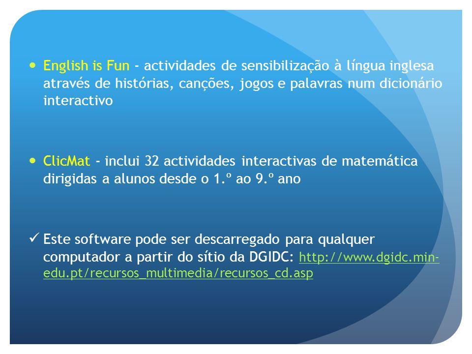 English is Fun - actividades de sensibilização à língua inglesa através de histórias, canções, jogos e palavras num dicionário interactivo ClicMat - inclui 32 actividades interactivas de matemática dirigidas a alunos desde o 1.º ao 9.º ano Este software pode ser descarregado para qualquer computador a partir do sítio da DGIDC: http://www.dgidc.min- edu.pt/recursos_multimedia/recursos_cd.asp http://www.dgidc.min- edu.pt/recursos_multimedia/recursos_cd.asp