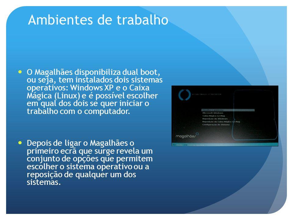 Ambientes de trabalho O Magalhães disponibiliza dual boot, ou seja, tem instalados dois sistemas operativos: Windows XP e o Caixa Mágica (Linux) e é possível escolher em qual dos dois se quer iniciar o trabalho com o computador.