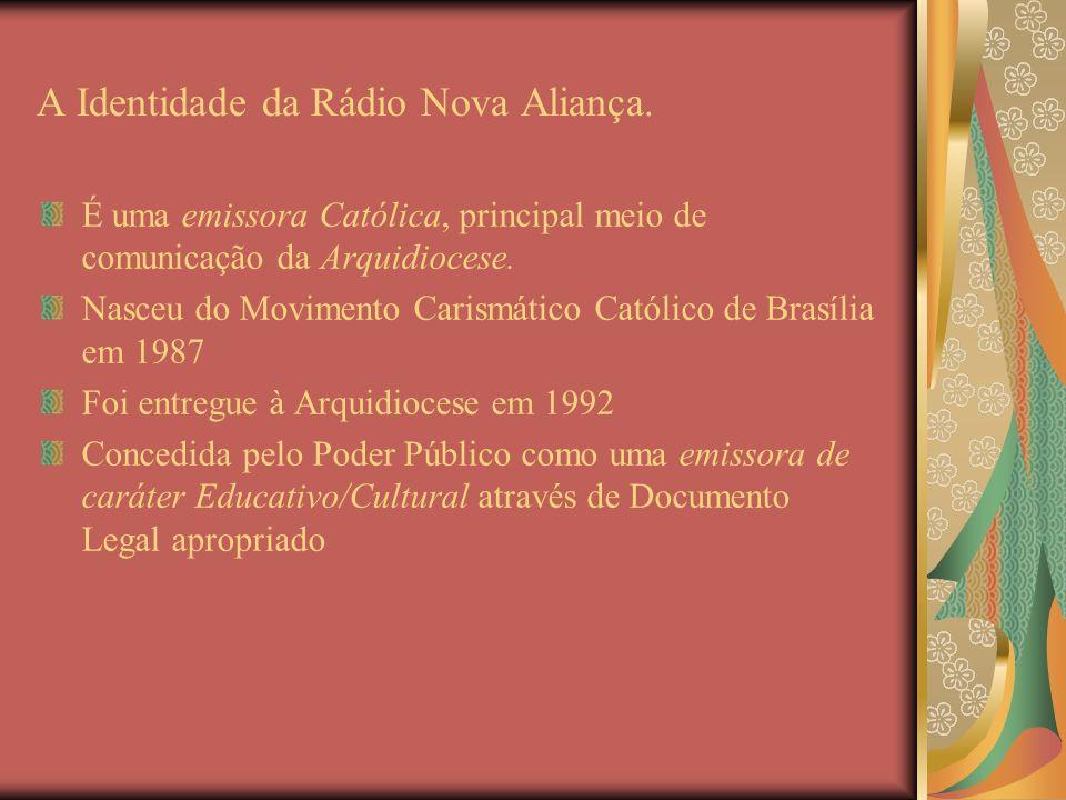 A Identidade da Rádio Nova Aliança. É uma emissora Católica, principal meio de comunicação da Arquidiocese. Nasceu do Movimento Carismático Católico d
