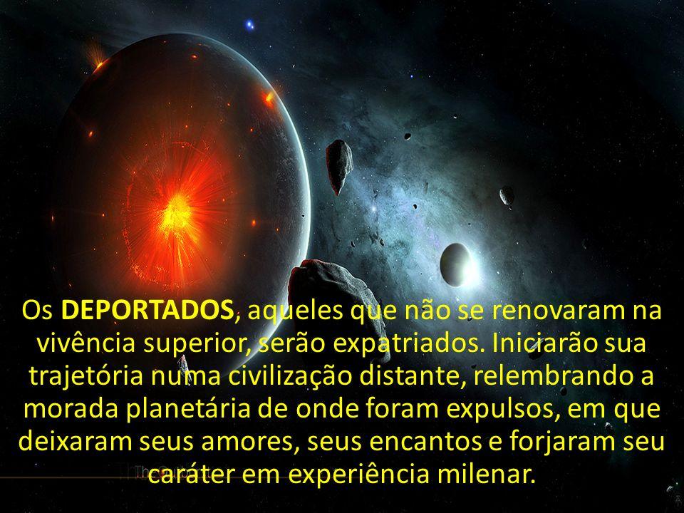 Os DEPORTADOS, aqueles que não se renovaram na vivência superior, serão expatriados. Iniciarão sua trajetória numa civilização distante, relembrando a