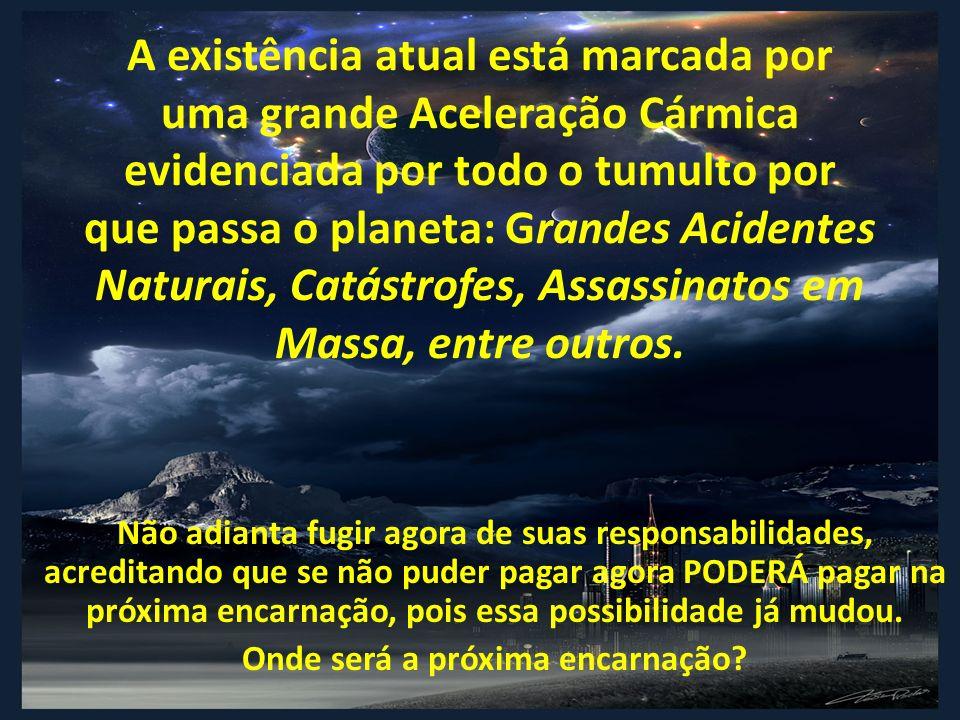 A existência atual está marcada por uma grande Aceleração Cármica evidenciada por todo o tumulto por que passa o planeta: Grandes Acidentes Naturais,