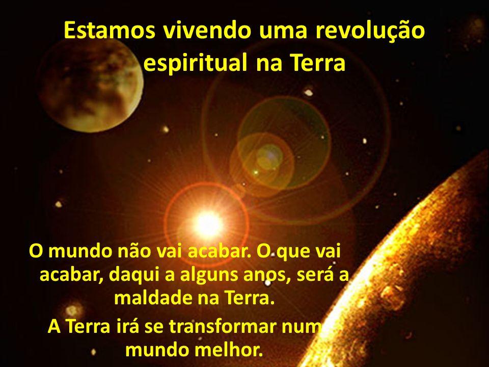 Estamos vivendo uma revolução espiritual na Terra O mundo não vai acabar. O que vai acabar, daqui a alguns anos, será a maldade na Terra. A Terra irá