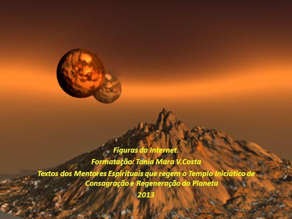 Figuras da Internet. Formatação: Tania Mara V.Costa Textos dos Mentores Espirituais que regem o Templo Iniciático de Consagração e Regeneração do Plan