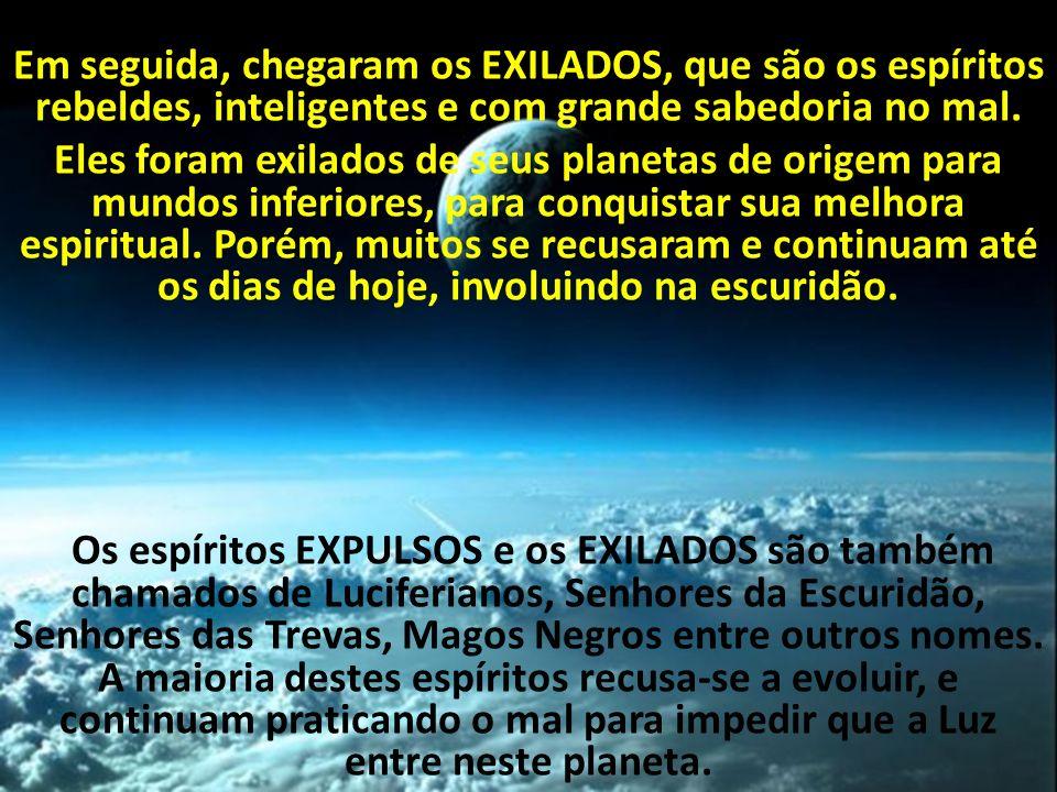 Em seguida, chegaram os EXILADOS, que são os espíritos rebeldes, inteligentes e com grande sabedoria no mal. Eles foram exilados de seus planetas de o