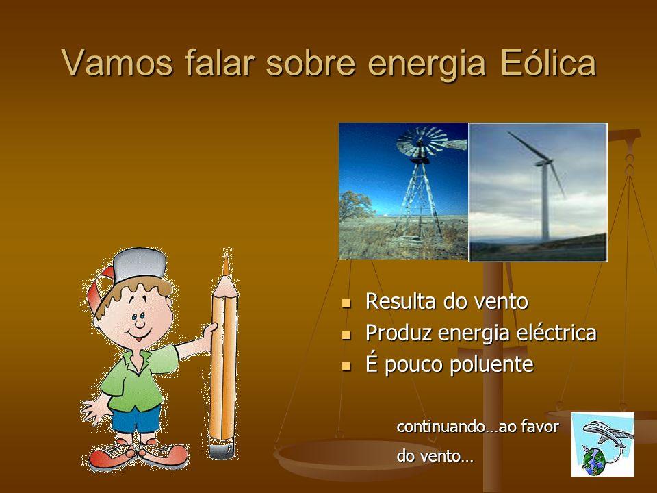 Vamos falar sobre energia Eólica Resulta do vento Produz energia eléctrica É pouco poluente continuando…ao favor do vento…