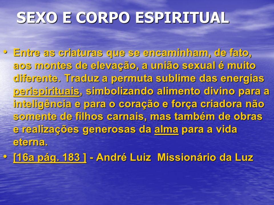 SEXO E CORPO ESPIRITUAL Entre as criaturas que se encaminham, de fato, aos montes de elevação, a união sexual é muito diferente.