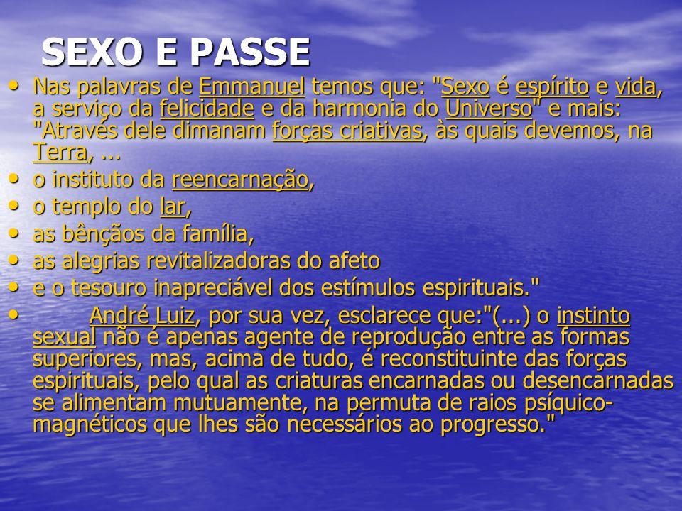 SEXO E PASSE Nas palavras de Emmanuel temos que: Sexo é espírito e vida, a serviço da felicidade e da harmonia do Universo e mais: Através dele dimanam forças criativas, às quais devemos, na Terra,...