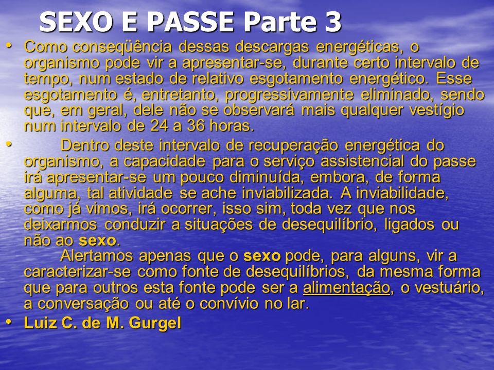 SEXO E PASSE Parte 3 SEXO E PASSE Parte 3 Como conseqüência dessas descargas energéticas, o organismo pode vir a apresentar-se, durante certo intervalo de tempo, num estado de relativo esgotamento energético.