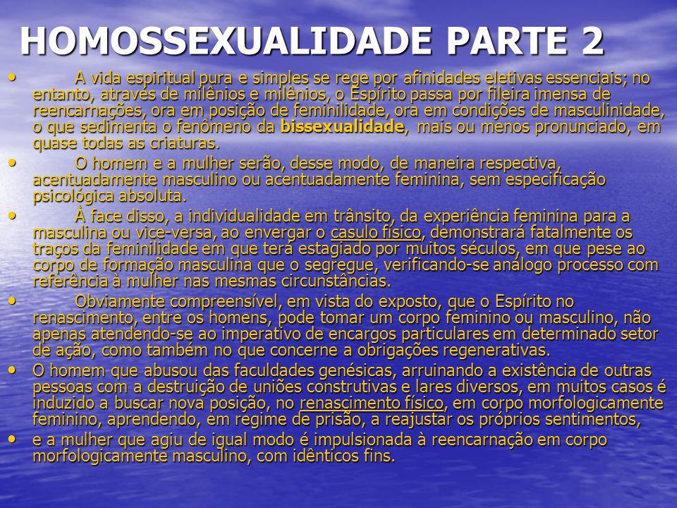 HOMOSSEXUALIDADE PARTE 2 HOMOSSEXUALIDADE PARTE 2 A vida espiritual pura e simples se rege por afinidades eletivas essenciais; no entanto, através de milênios e milênios, o Espírito passa por fileira imensa de reencarnações, ora em posição de feminilidade, ora em condições de masculinidade, o que sedimenta o fenômeno da bissexualidade, mais ou menos pronunciado, em quase todas as criaturas.