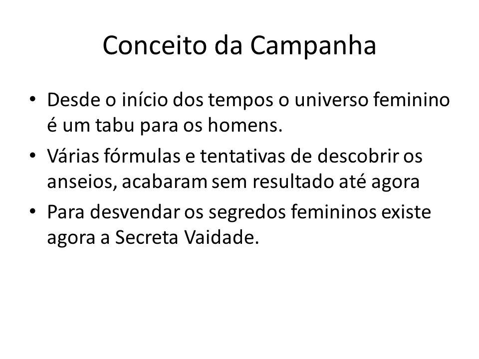 Conceito da Campanha Desde o início dos tempos o universo feminino é um tabu para os homens. Várias fórmulas e tentativas de descobrir os anseios, aca
