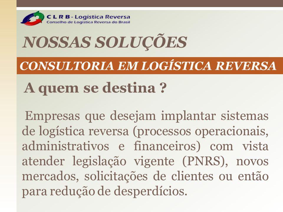 NOSSAS SOLUÇÕES CONSULTORIA EM LOGÍSTICA REVERSA A quem se destina ? Empresas que desejam implantar sistemas de logística reversa (processos operacion