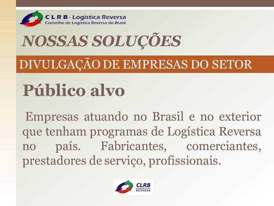 NOSSAS SOLUÇÕES Público alvo Empresas atuando no Brasil e no exterior que tenham programas de Logística Reversa no país. Fabricantes, comerciantes, pr