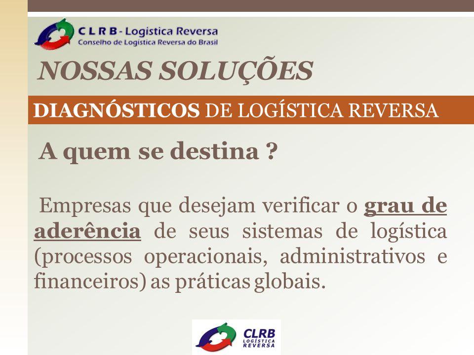 NOSSAS SOLUÇÕES DIAGNÓSTICOS DE LOGÍSTICA REVERSA A quem se destina ? Empresas que desejam verificar o grau de aderência de seus sistemas de logística
