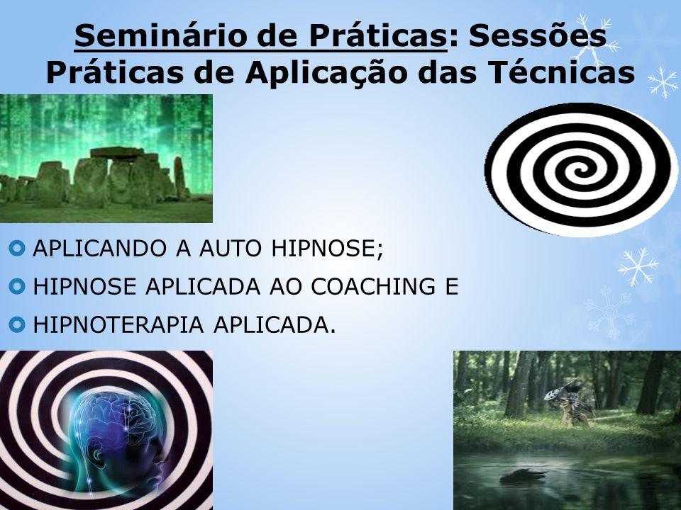 Seminário de Práticas: Sessões Práticas de Aplicação das Técnicas APLICANDO A AUTO HIPNOSE; HIPNOSE APLICADA AO COACHING E HIPNOTERAPIA APLICADA.