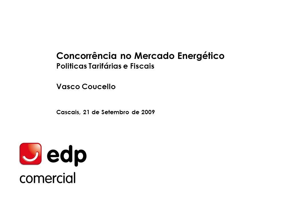 Concorrência no Mercado Energético Politicas Tarifárias e Fiscais Vasco Coucello Cascais, 21 de Setembro de 2009