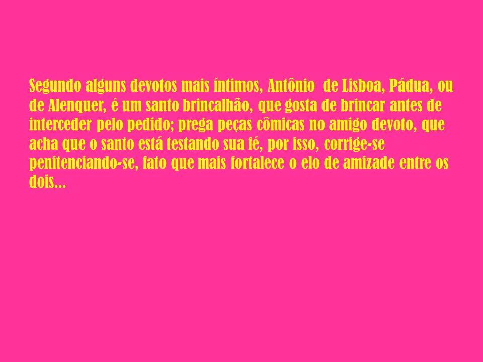 Segundo alguns devotos mais íntimos, Antônio de Lisboa, Pádua, ou de Alenquer, é um santo brincalhão, que gosta de brincar antes de interceder pelo pe