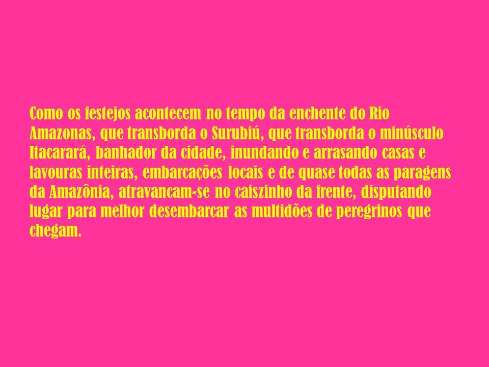 Como os festejos acontecem no tempo da enchente do Rio Amazonas, que transborda o Surubiú, que transborda o minúsculo Itacarará, banhador da cidade, inundando e arrasando casas e lavouras inteiras, embarcações locais e de quase todas as paragens da Amazônia, atravancam-se no caiszinho da frente, disputando lugar para melhor desembarcar as multidões de peregrinos que chegam.