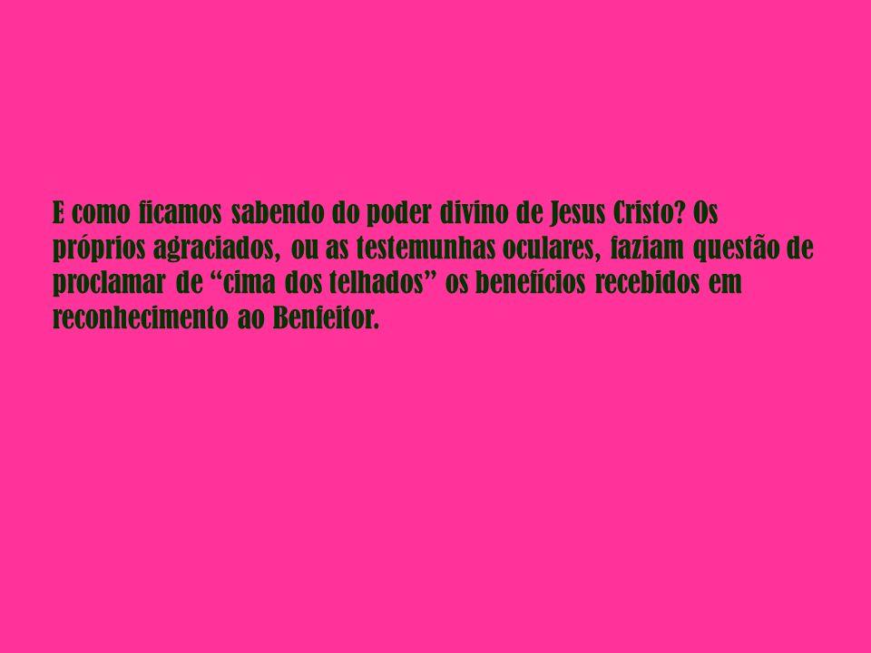 E como ficamos sabendo do poder divino de Jesus Cristo? Os próprios agraciados, ou as testemunhas oculares, faziam questão de proclamar de cima dos te