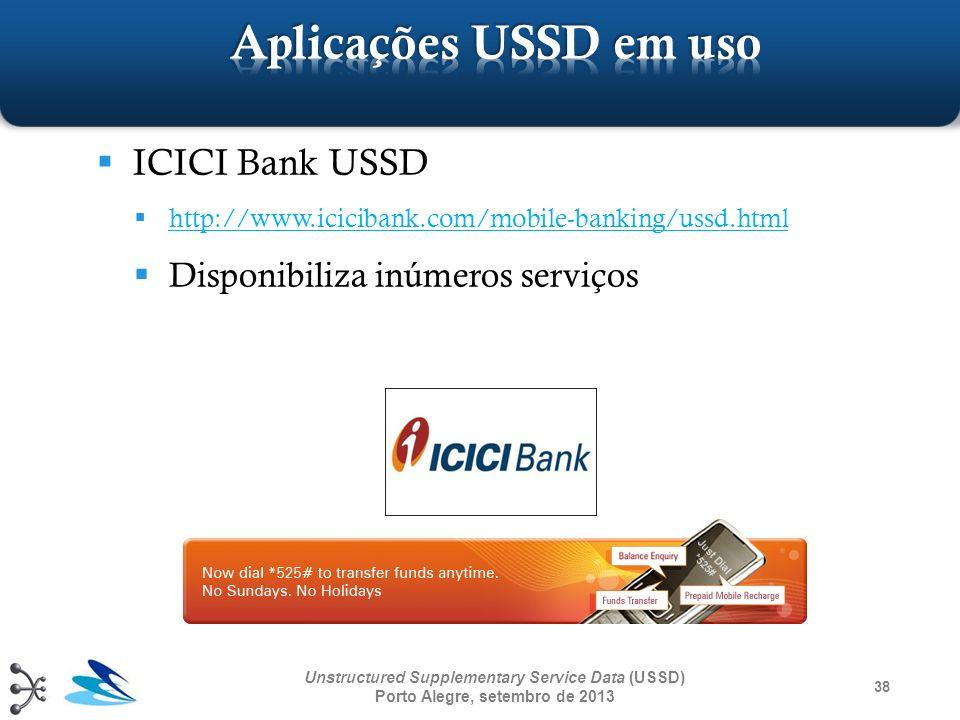 38 Unstructured Supplementary Service Data (USSD) Porto Alegre, setembro de 2013 ICICI Bank USSD http://www.icicibank.com/mobile-banking/ussd.html Dis