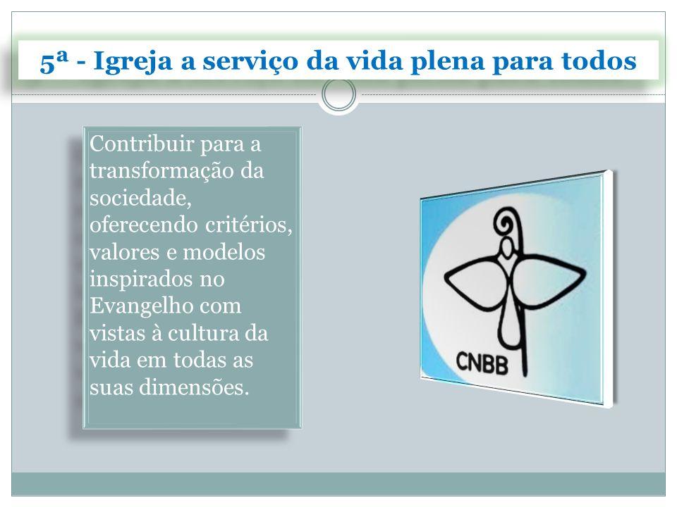 5ª - Igreja a serviço da vida plena para todos Contribuir para a transformação da sociedade, oferecendo critérios, valores e modelos inspirados no Eva
