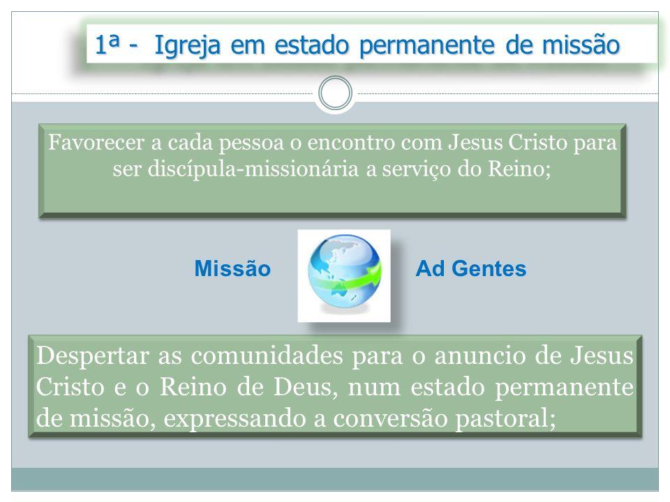 1ª - Igreja em estado permanente de missão Favorecer a cada pessoa o encontro com Jesus Cristo para ser discípula-missionária a serviço do Reino; Desp