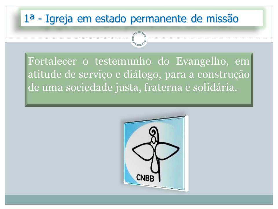 1ª - Igreja em estado permanente de missão Fortalecer o testemunho do Evangelho, em atitude de serviço e diálogo, para a construção de uma sociedade j