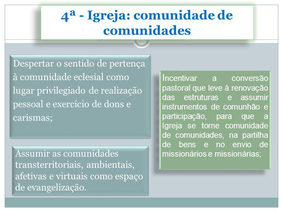 4ª - Igreja: comunidade de comunidades Despertar o sentido de pertença à comunidade eclesial como lugar privilegiado de realização pessoal e exercício