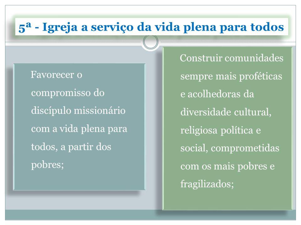 5ª - Igreja a serviço da vida plena para todos Contribuir para a transformação da sociedade, oferecendo critérios, valores e modelos inspirados no Evangelho com vistas à cultura da vida em todas as suas dimensões.