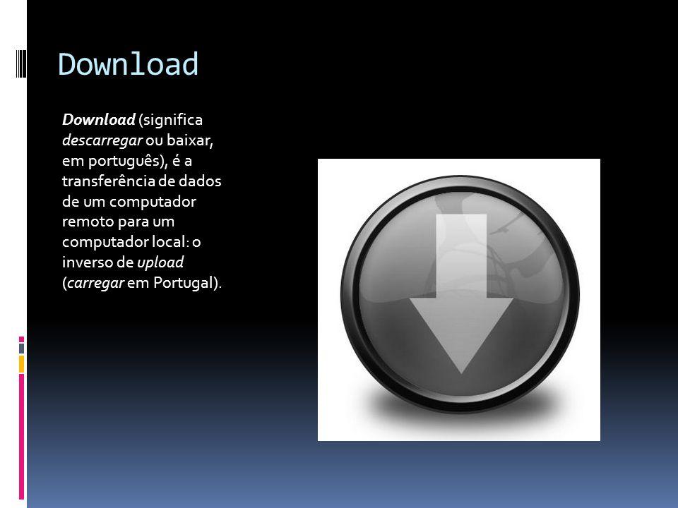 Download Download (significa descarregar ou baixar, em português), é a transferência de dados de um computador remoto para um computador local: o inve