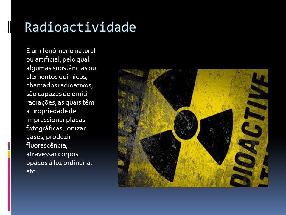 Radioactividade É um fenómeno natural ou artificial, pelo qual algumas substâncias ou elementos químicos, chamados radioativos, são capazes de emitir