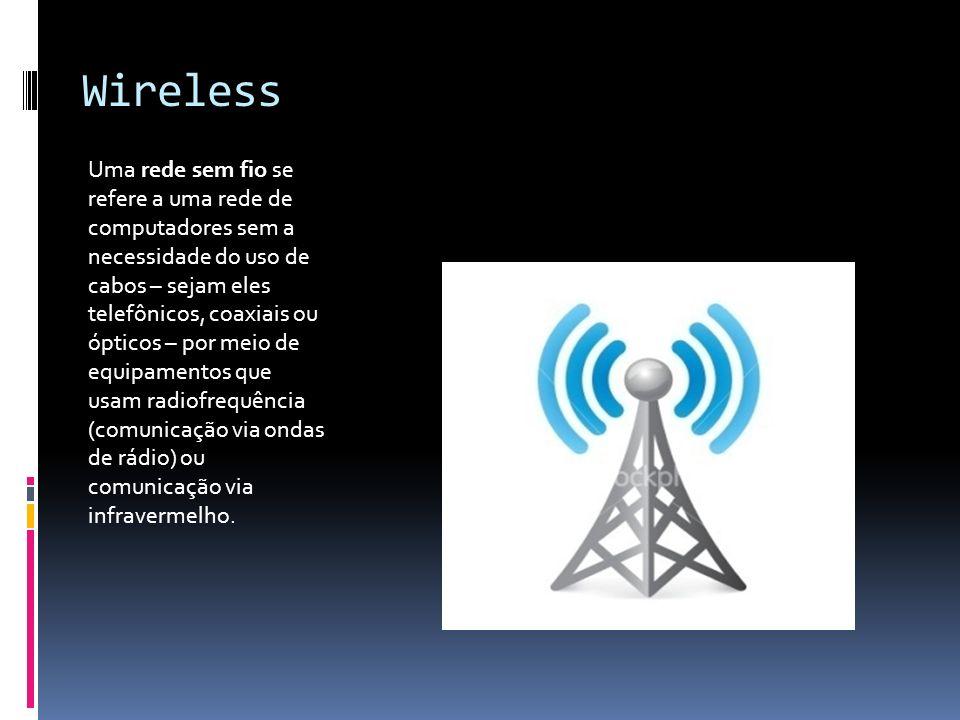 Wireless Uma rede sem fio se refere a uma rede de computadores sem a necessidade do uso de cabos – sejam eles telefônicos, coaxiais ou ópticos – por m