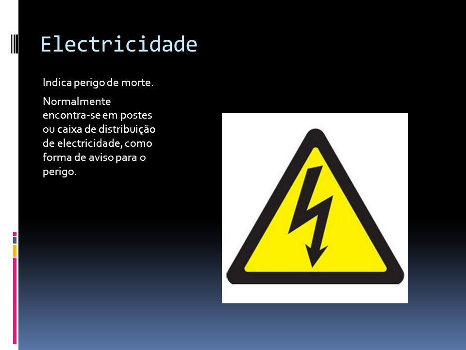 Electricidade Indica perigo de morte. Normalmente encontra-se em postes ou caixa de distribuição de electricidade, como forma de aviso para o perigo.