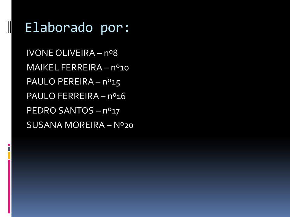 Elaborado por: IVONE OLIVEIRA – nº8 MAIKEL FERREIRA – nº10 PAULO PEREIRA – nº15 PAULO FERREIRA – nº16 PEDRO SANTOS – nº17 SUSANA MOREIRA – Nº20