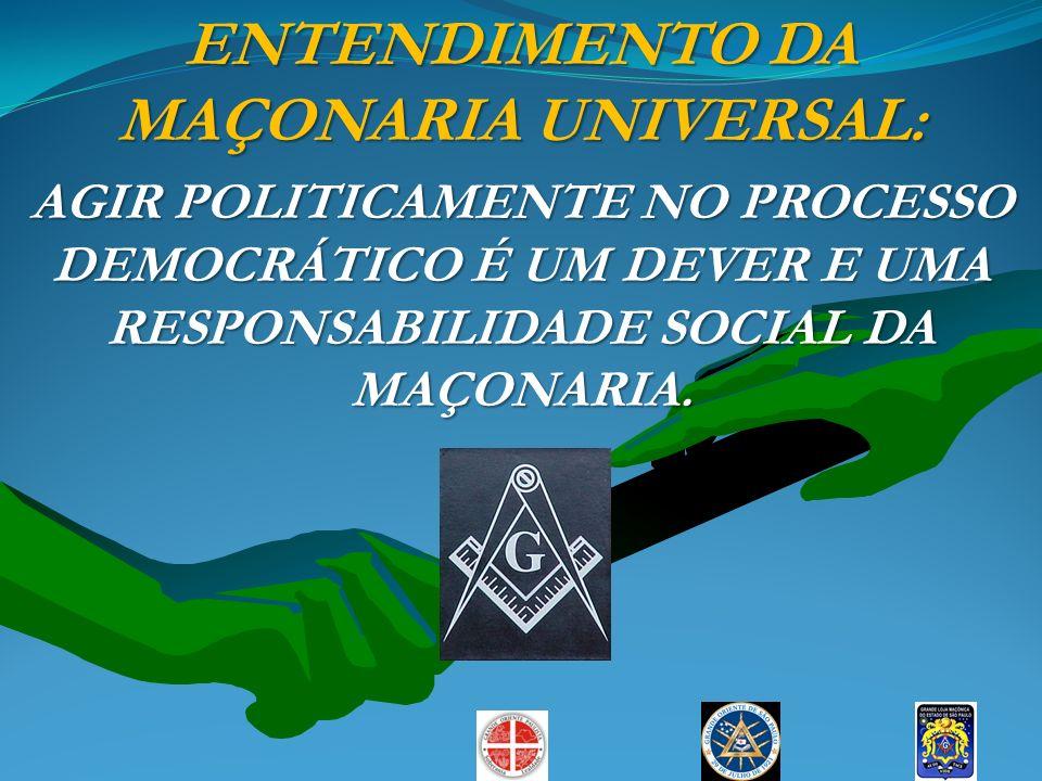 ENTENDIMENTO DA MAÇONARIA UNIVERSAL: AGIR POLITICAMENTE NO PROCESSO DEMOCRÁTICO É UM DEVER E UMA RESPONSABILIDADE SOCIAL DA MAÇONARIA.